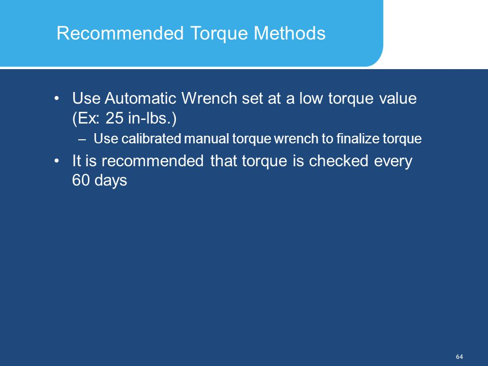 Slide Header 1 Presentation Title TrebuchetBold 20pt 09/29/2012 64 Use Automatic Wrench set at a low torque value (Ex: 25 in-lbs.) –Use calibrated man