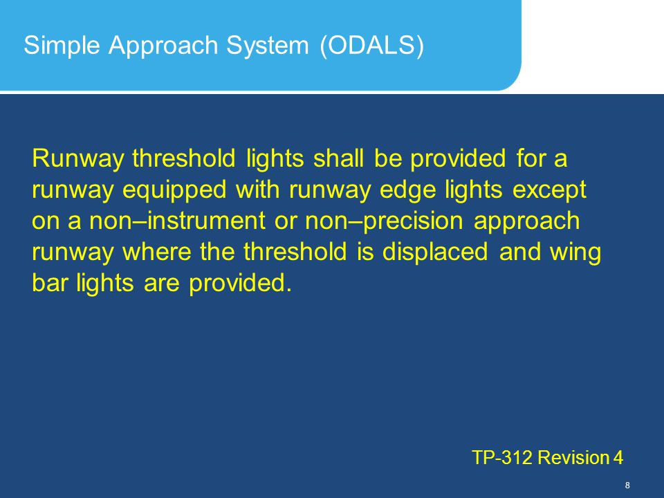Slide Header 1 Presentation Title TrebuchetBold 20pt 09/29/2012 9 Simple Approach System (ODALS) TP-312 Revision 4 a)On a runway less than 45 m in width, six lights arranged in two groups, and on a runway 45 m and greater in width, eight lights arranged in two groups; b)in addition to those lights required by (a) above, when a precision approach runway category I lighting system is installed, additional lights as required to achieve a maximum spacing of 3 m between individual lights; and c)in addition to those lights required by (a) and (b) above, on a precision approach runway category II or III, additional lights as required to achieve a maximum spacing of 1.5 m between individual lights.