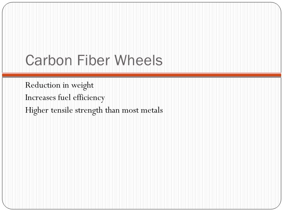 Carbon Fiber Wheels Reduction in weight Increases fuel efficiency Higher tensile strength than most metals