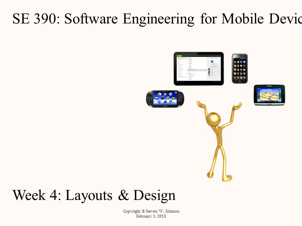 SE 390: Software Engineering for Mobile Devices Week 4: Layouts & Design Copyright © Steven W.