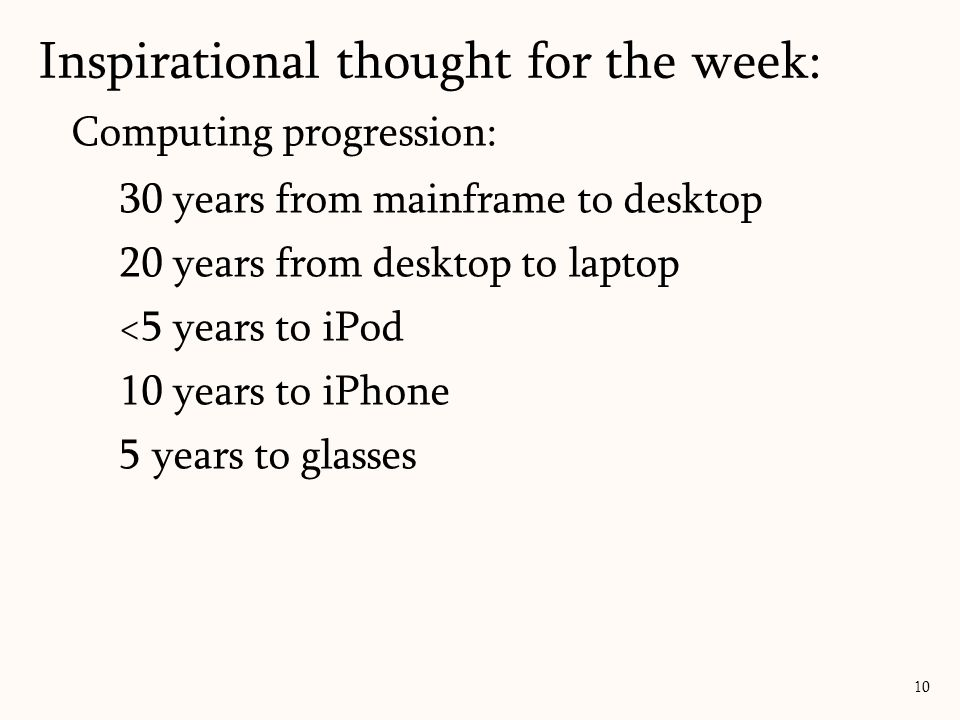 Computing progression: 30 years from mainframe to desktop 20 years from desktop to laptop <5 years to iPod 10 years to iPhone 5 years to glasses Inspirational thought for the week: 10