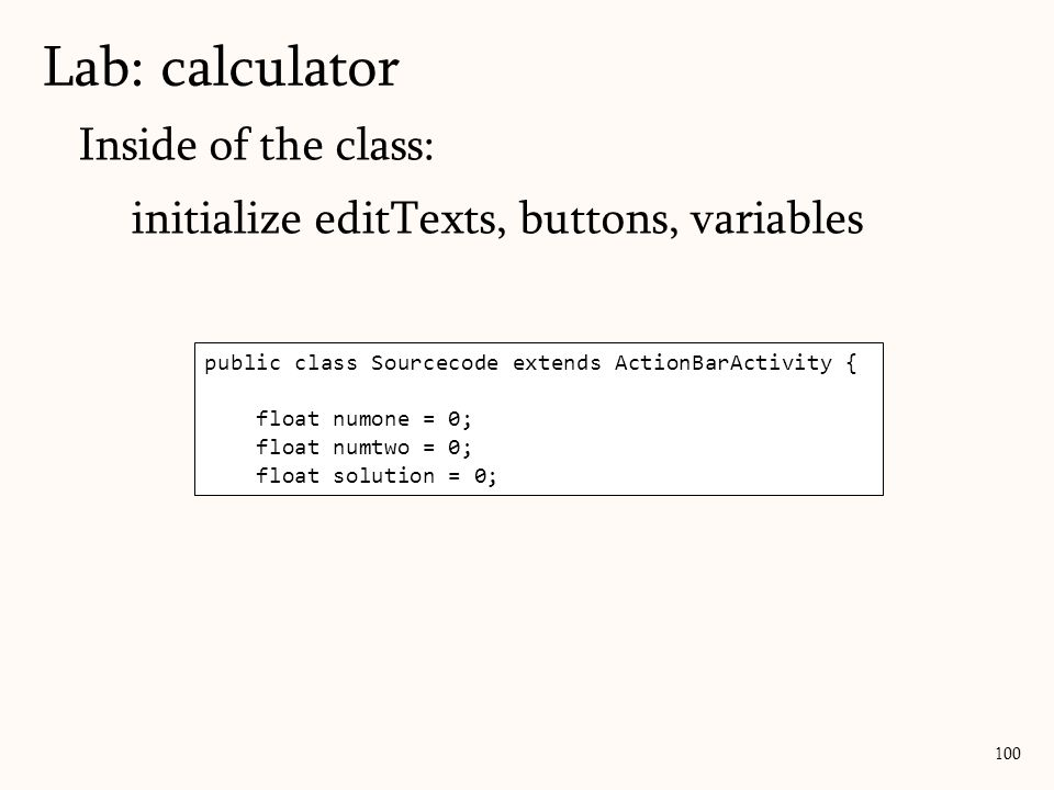Inside of the class: initialize editTexts, buttons, variables Lab: calculator 100 public class Sourcecode extends ActionBarActivity { float numone = 0; float numtwo = 0; float solution = 0;