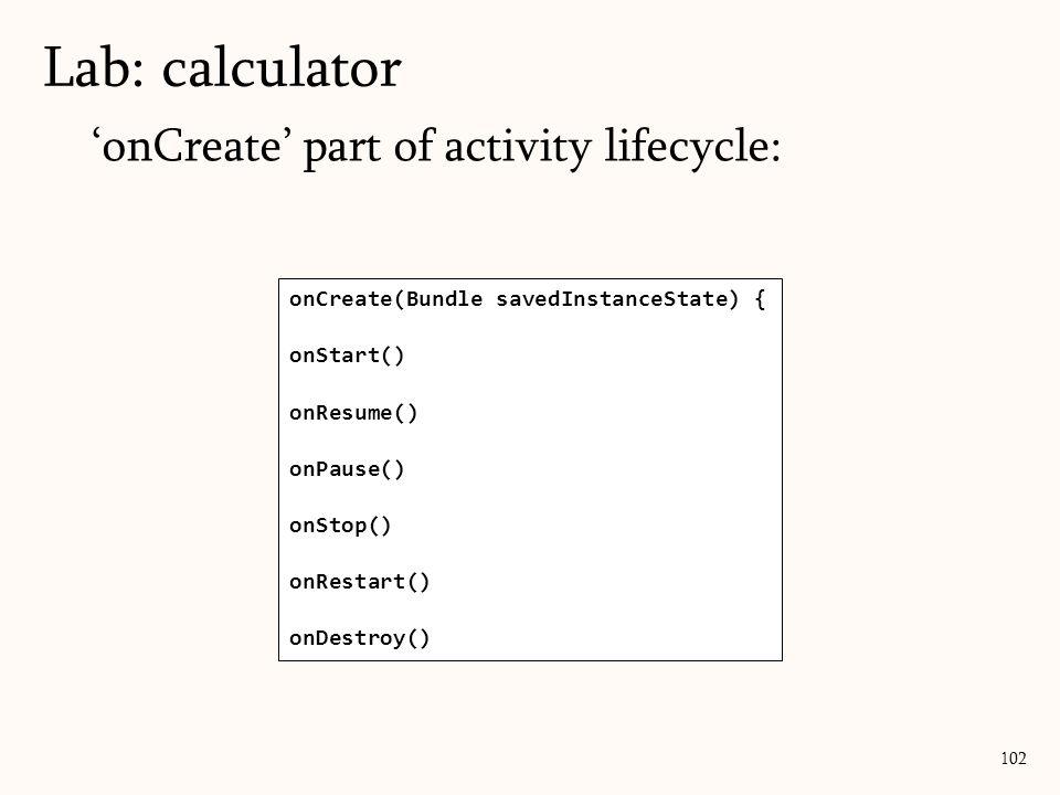 'onCreate' part of activity lifecycle: Lab: calculator 102 onCreate(Bundle savedInstanceState) { onStart() onResume() onPause() onStop() onRestart() o