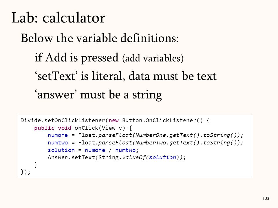 Below the variable definitions: if Add is pressed (add variables) 'setText' is literal, data must be text 'answer' must be a string Lab: calculator 103 Add.setOnClickListener(new Button.OnClickListener() { public void onClick(View v) { numone = Float.parseFloat(NumberOne.getText().toString()); numtwo = Float.parseFloat(NumberTwo.getText().toString()); solution = numone + numtwo; Answer.setText(String.valueOf(solution)); } }); Subtract.setOnClickListener(new Button.OnClickListener() { public void onClick(View v) { numone = Float.parseFloat(NumberOne.getText().toString()); numtwo = Float.parseFloat(NumberTwo.getText().toString()); solution = numone - numtwo; Answer.setText(String.valueOf(solution)); } }); Multiply.setOnClickListener(new Button.OnClickListener() { public void onClick(View v) { numone = Float.parseFloat(NumberOne.getText().toString()); numtwo = Float.parseFloat(NumberTwo.getText().toString()); solution = numone * numtwo; Answer.setText(String.valueOf(solution)); } }); Divide.setOnClickListener(new Button.OnClickListener() { public void onClick(View v) { numone = Float.parseFloat(NumberOne.getText().toString()); numtwo = Float.parseFloat(NumberTwo.getText().toString()); solution = numone / numtwo; Answer.setText(String.valueOf(solution)); } });