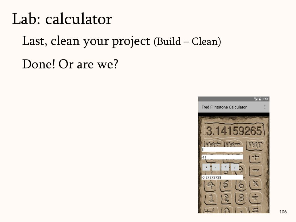 Last, clean your project (Build – Clean) Done! Or are we? Lab: calculator 106