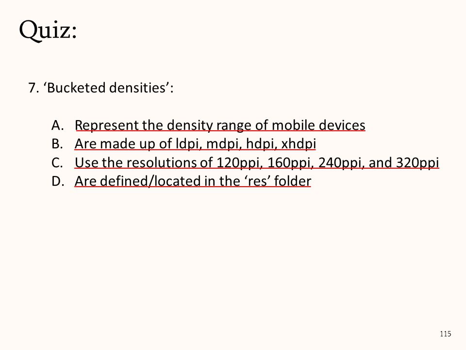 7. 'Bucketed densities': A.Represent the density range of mobile devices B.Are made up of ldpi, mdpi, hdpi, xhdpi C.Use the resolutions of 120ppi, 160
