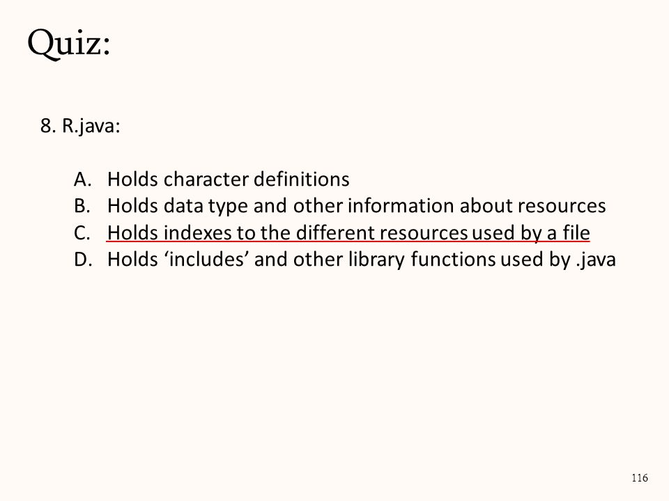 8. R.java: A.Holds character definitions B.Holds data type and other information about resources C.Holds indexes to the different resources used by a