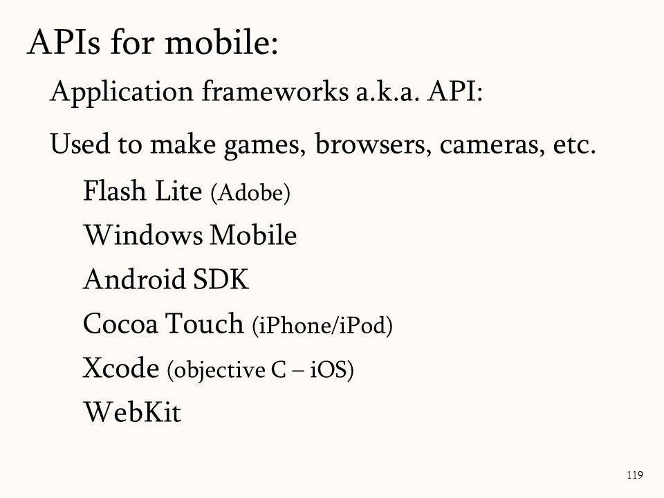 Application frameworks a.k.a. API: Used to make games, browsers, cameras, etc. Flash Lite (Adobe) Windows Mobile Android SDK Cocoa Touch (iPhone/iPod)