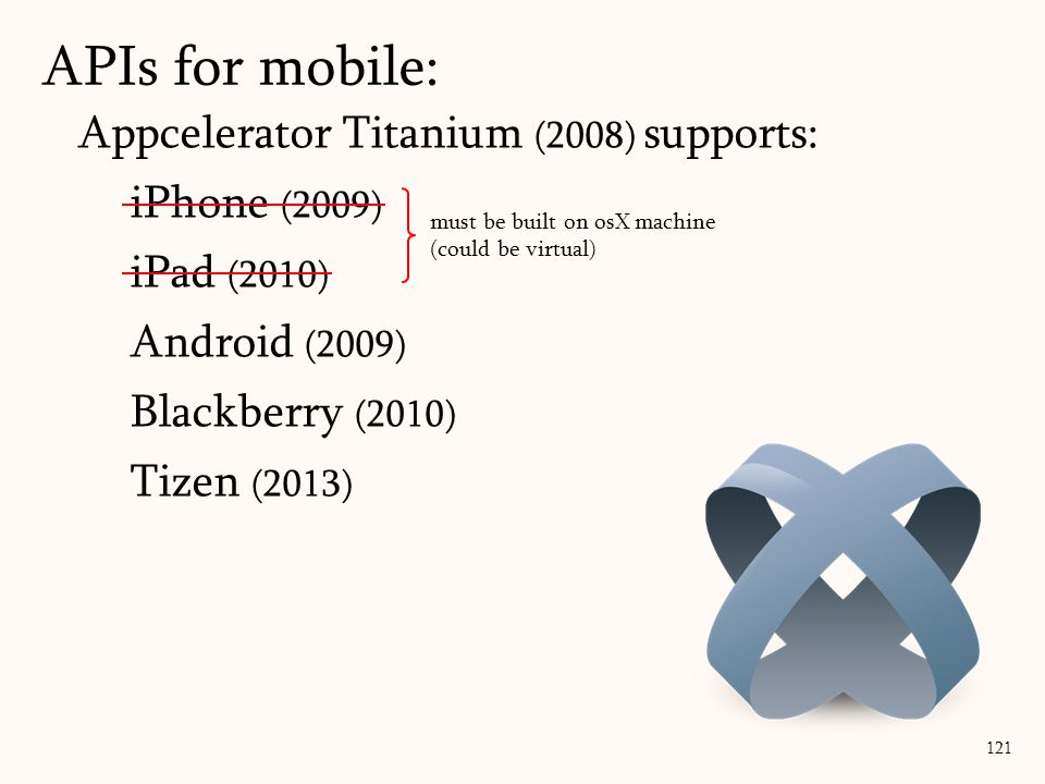 Appcelerator Titanium (2008) supports: iPhone (2009) iPad (2010) Android (2009) Blackberry (2010) Tizen (2013) APIs for mobile: 121 must be built on osX machine (could be virtual)
