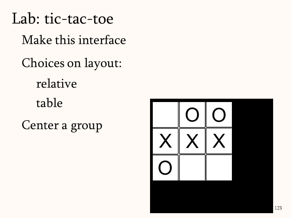 Make this interface Choices on layout: relative table Center a group Lab: tic-tac-toe 123 X X X O O O