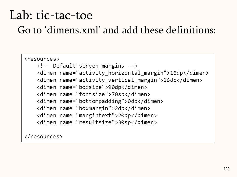 Go to 'dimens.xml' and add these definitions: Lab: tic-tac-toe 130 16dp 90dp 70sp 0dp 2dp 20dp 30sp