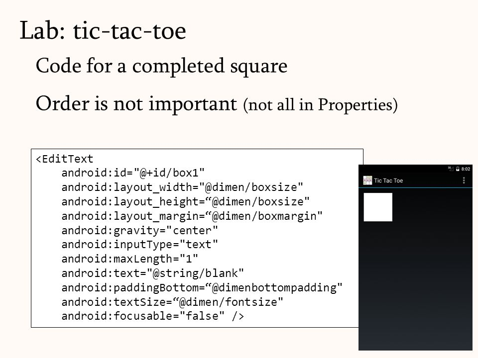 Code for a completed square Order is not important (not all in Properties) Lab: tic-tac-toe 138 <EditText android:id= @+id/box1 android:layout_width= @dimen/boxsize android:layout_height= @dimen/boxsize android:layout_margin= @dimen/boxmargin android:gravity= center android:inputType= text android:maxLength= 1 android:text= @string/blank android:paddingBottom= @dimenbottompadding android:textSize= @dimen/fontsize android:focusable= false />