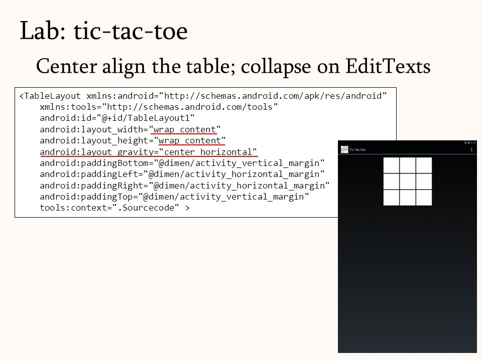Center align the table; collapse on EditTexts Lab: tic-tac-toe 141 <TableLayout xmlns:android= http://schemas.android.com/apk/res/android xmlns:tools= http://schemas.android.com/tools android:id= @+id/TableLayout1 android:layout_width= wrap_content android:layout_height= wrap_content android:layout_gravity= center_horizontal android:paddingBottom= @dimen/activity_vertical_margin android:paddingLeft= @dimen/activity_horizontal_margin android:paddingRight= @dimen/activity_horizontal_margin android:paddingTop= @dimen/activity_vertical_margin tools:context= .Sourcecode >