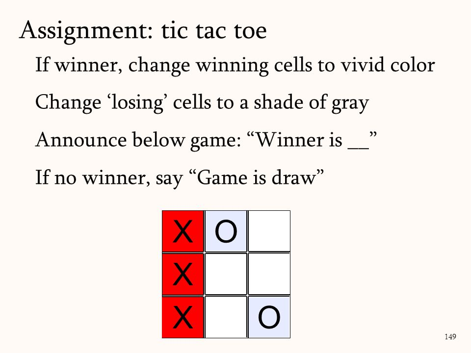 If winner, change winning cells to vivid color Change 'losing' cells to a shade of gray Announce below game: Winner is __ If no winner, say Game is draw Assignment: tic tac toe 149 X X O O X