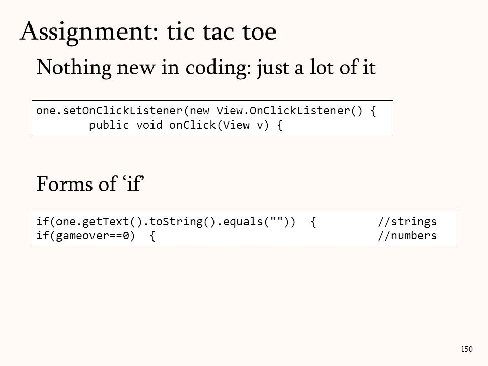 Nothing new in coding: just a lot of it Forms of 'if' Assignment: tic tac toe 150 one.setOnClickListener(new View.OnClickListener() { public void onClick(View v) { if(one.getText().toString().equals( )) {//strings if(gameover==0) {//numbers