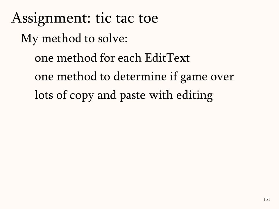 My method to solve: one method for each EditText one method to determine if game over lots of copy and paste with editing Assignment: tic tac toe 151
