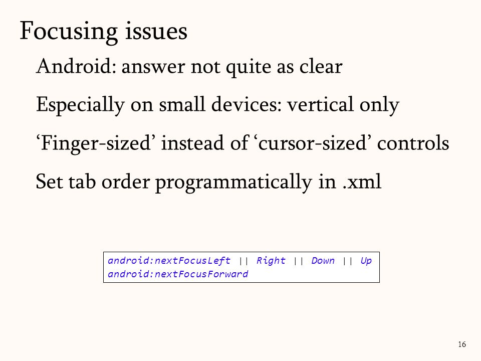 Android: answer not quite as clear Especially on small devices: vertical only 'Finger-sized' instead of 'cursor-sized' controls Set tab order programmatically in.xml Focusing issues 16 android:nextFocusLeft || Right || Down || Up android:nextFocusForward