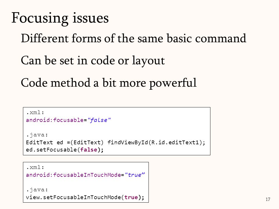 Different forms of the same basic command Can be set in code or layout Code method a bit more powerful Focusing issues 17.xml: android:focusable= false .java: EditText ed =(EditText) findViewById(R.id.editText1); ed.setFocusable(false);.xml: android:focusableInTouchMode= true .java: view.setFocusableInTouchMode(true);