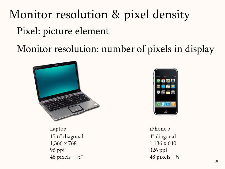 "Pixel: picture element Monitor resolution: number of pixels in display Monitor resolution & pixel density 18 Laptop: 15.6"" diagonal 1,366 x 768 96 ppi"