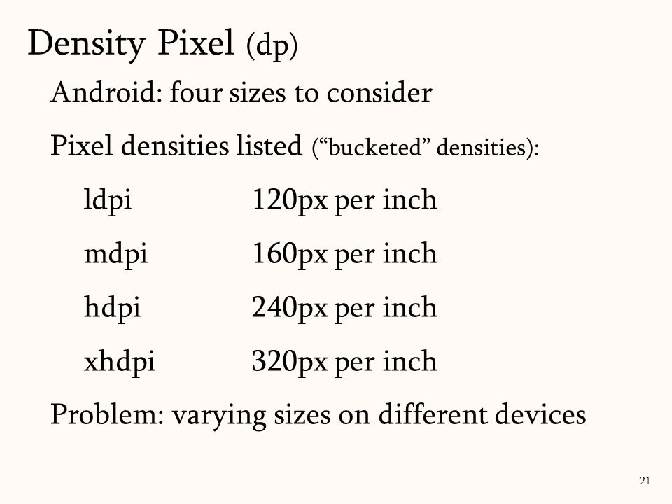 Android: four sizes to consider Pixel densities listed ( bucketed densities): ldpi120px per inch mdpi160px per inch hdpi240px per inch xhdpi320px per inch Problem: varying sizes on different devices 21 Density Pixel (dp)