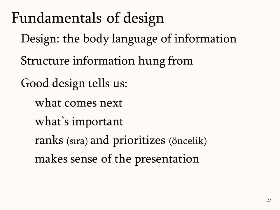 Design: the body language of information Structure information hung from Good design tells us: what comes next what's important ranks (sıra) and prioritizes (öncelik) makes sense of the presentation Fundamentals of design 27