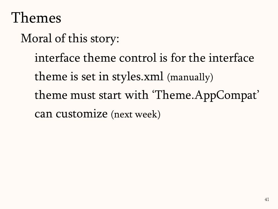 Themes 41 Moral of this story: interface theme control is for the interface theme is set in styles.xml (manually) theme must start with 'Theme.AppComp