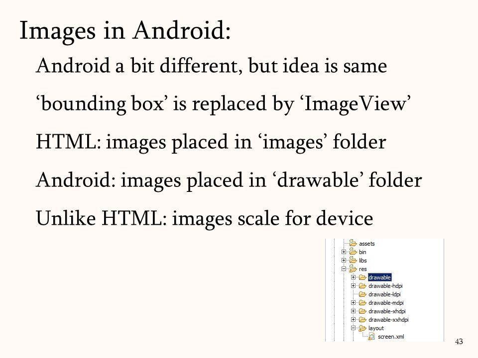 Images in Android: 43 Android a bit different, but idea is same 'bounding box' is replaced by 'ImageView' HTML: images placed in 'images' folder Android: images placed in 'drawable' folder Unlike HTML: images scale for device