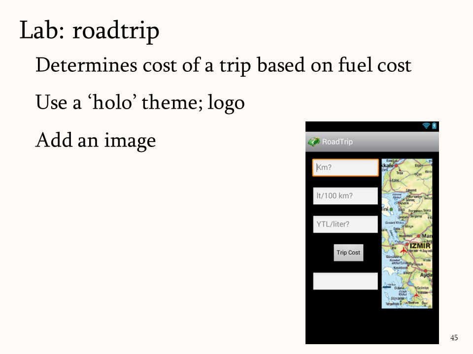 Determines cost of a trip based on fuel cost Use a 'holo' theme; logo Add an image Lab: roadtrip 45