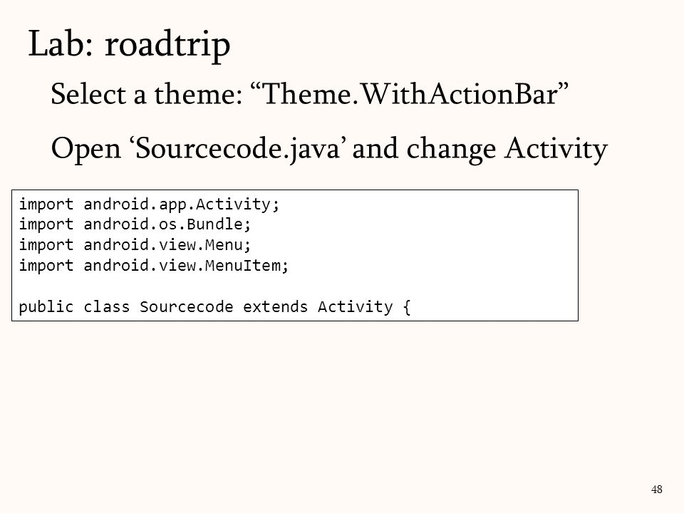 import android.support.v7.app.ActionBarActivity; import android.os.Bundle; import android.view.Menu; import android.view.MenuItem; public class Sourcecode extends ActionBarActivity { Select a theme: Theme.WithActionBar Open 'Sourcecode.java' and change Activity Lab: roadtrip 48 import android.app.Activity; import android.os.Bundle; import android.view.Menu; import android.view.MenuItem; public class Sourcecode extends Activity {