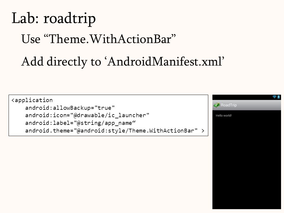 Use Theme.WithActionBar Add directly to 'AndroidManifest.xml' Lab: roadtrip 50 <application android:allowBackup= true android:icon= @drawable/ic_launcher android:label= @string/app_name android.theme= @android:style/Theme.WithActionBar >