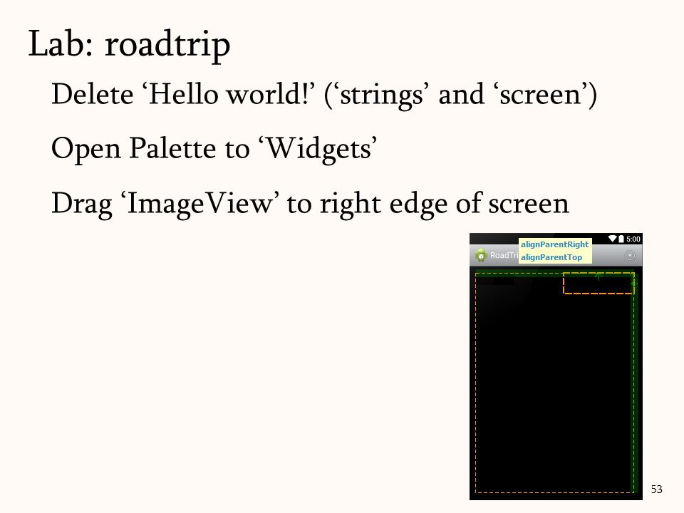 Delete 'Hello world!' ('strings' and 'screen') Open Palette to 'Widgets' Drag 'ImageView' to right edge of screen Lab: roadtrip 53