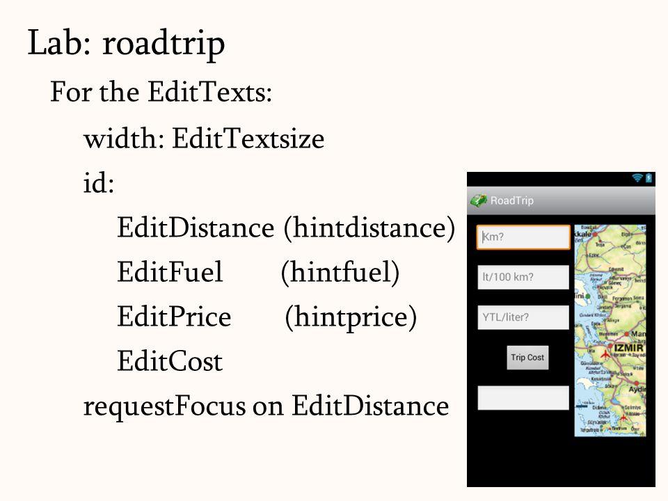 For the EditTexts: width: EditTextsize id: EditDistance (hintdistance) EditFuel (hintfuel) EditPrice (hintprice) EditCost requestFocus on EditDistance
