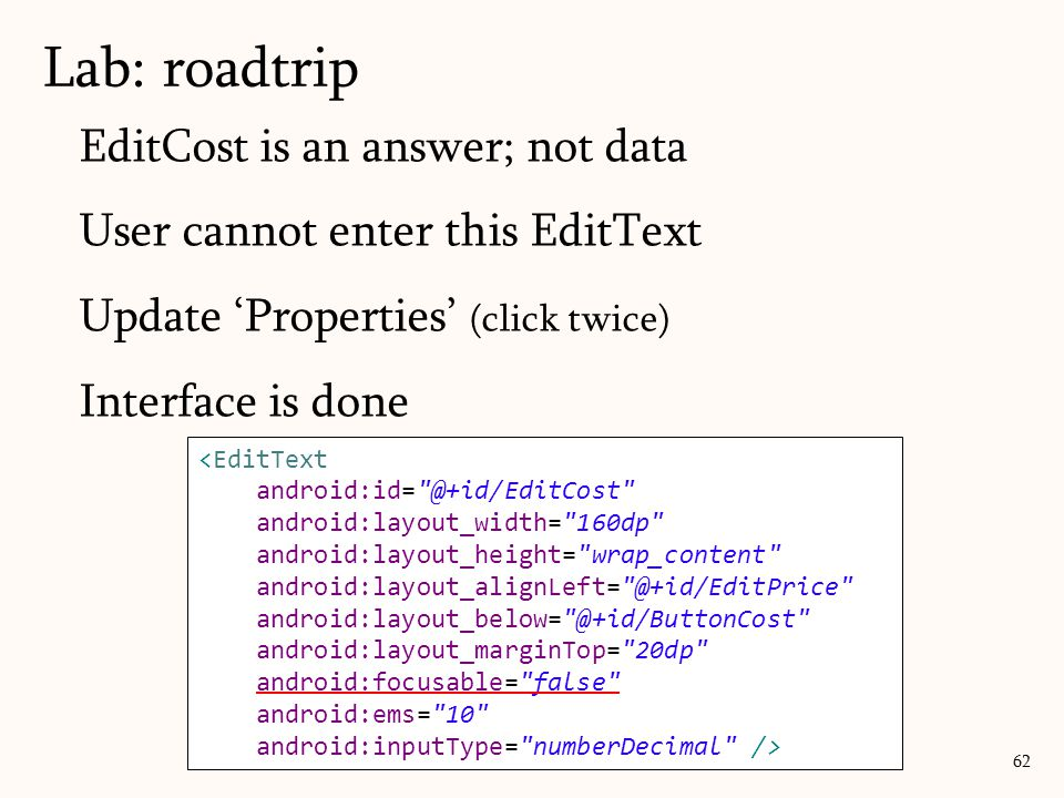 EditCost is an answer; not data User cannot enter this EditText Update 'Properties' (click twice) Interface is done Lab: roadtrip 62 <EditText android:id= @+id/EditCost android:layout_width= 160dp android:layout_height= wrap_content android:layout_alignLeft= @+id/EditPrice android:layout_below= @+id/ButtonCost android:layout_marginTop= 20dp android:focusable= false android:ems= 10 android:inputType= numberDecimal />
