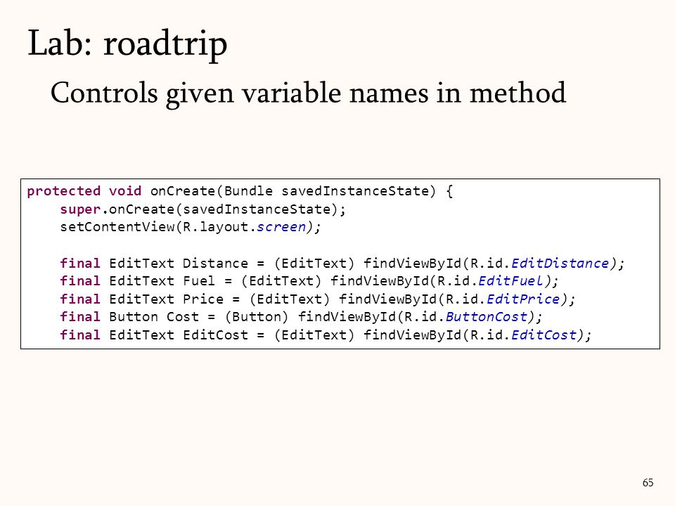 Controls given variable names in method Lab: roadtrip 65 protected void onCreate(Bundle savedInstanceState) { super.onCreate(savedInstanceState); setContentView(R.layout.screen); final EditText Distance = (EditText) findViewById(R.id.EditDistance); final EditText Fuel = (EditText) findViewById(R.id.EditFuel); final EditText Price = (EditText) findViewById(R.id.EditPrice); final Button Cost = (Button) findViewById(R.id.ButtonCost); final EditText EditCost = (EditText) findViewById(R.id.EditCost);
