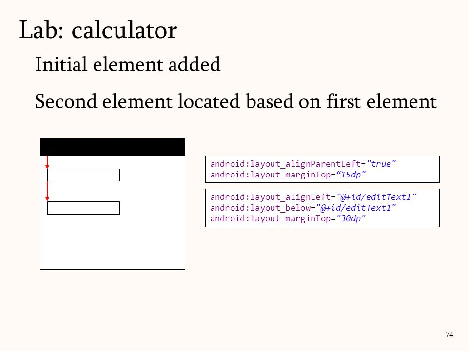 Initial element added Second element located based on first element Lab: calculator 74 android:layout_alignParentLeft=
