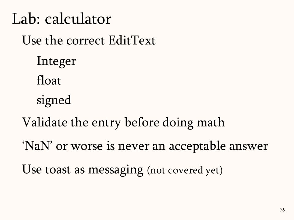 Use the correct EditText Integer float signed Validate the entry before doing math 'NaN' or worse is never an acceptable answer Use toast as messaging (not covered yet) Lab: calculator 76