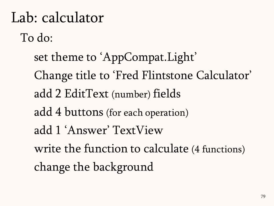 To do: set theme to 'AppCompat.Light' Change title to 'Fred Flintstone Calculator' add 2 EditText (number) fields add 4 buttons (for each operation) add 1 'Answer' TextView write the function to calculate (4 functions) change the background Lab: calculator 79