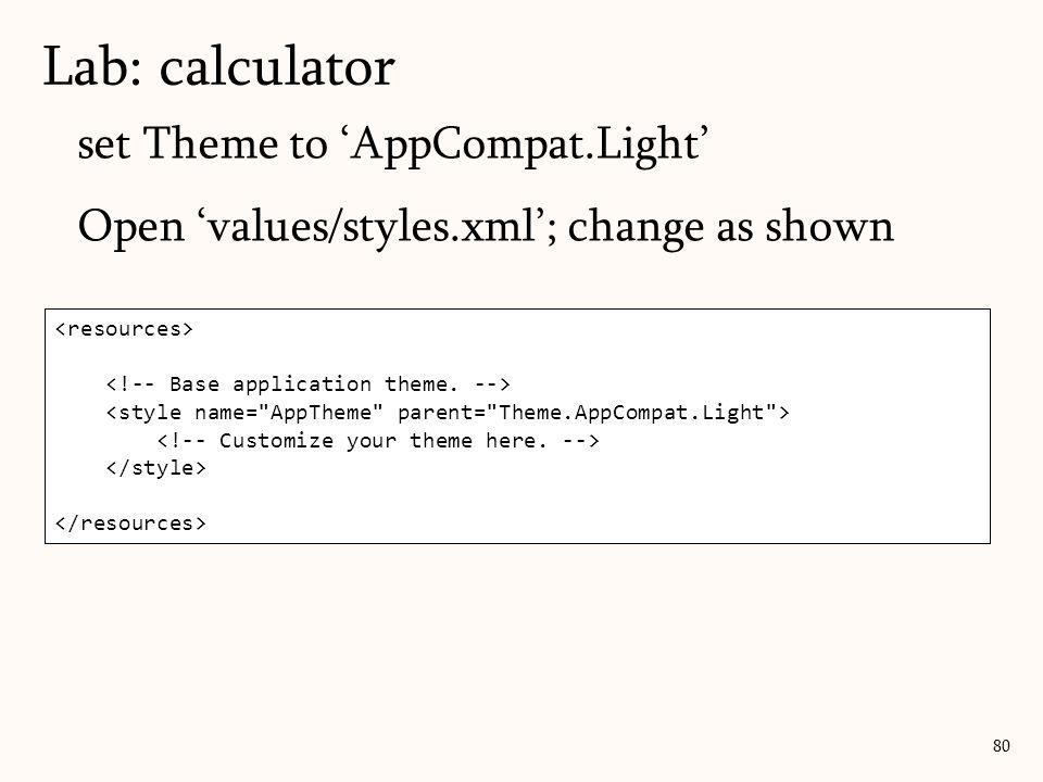 set Theme to 'AppCompat.Light' Open 'values/styles.xml'; change as shown Lab: calculator 80