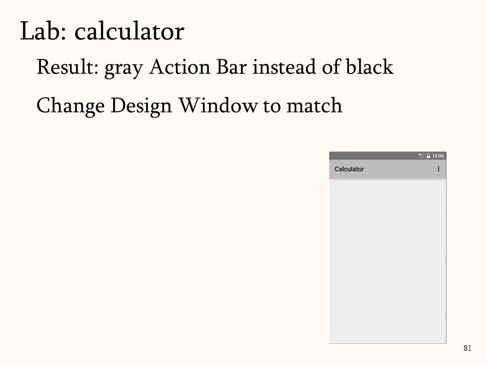 Result: gray Action Bar instead of black Change Design Window to match Lab: calculator 81