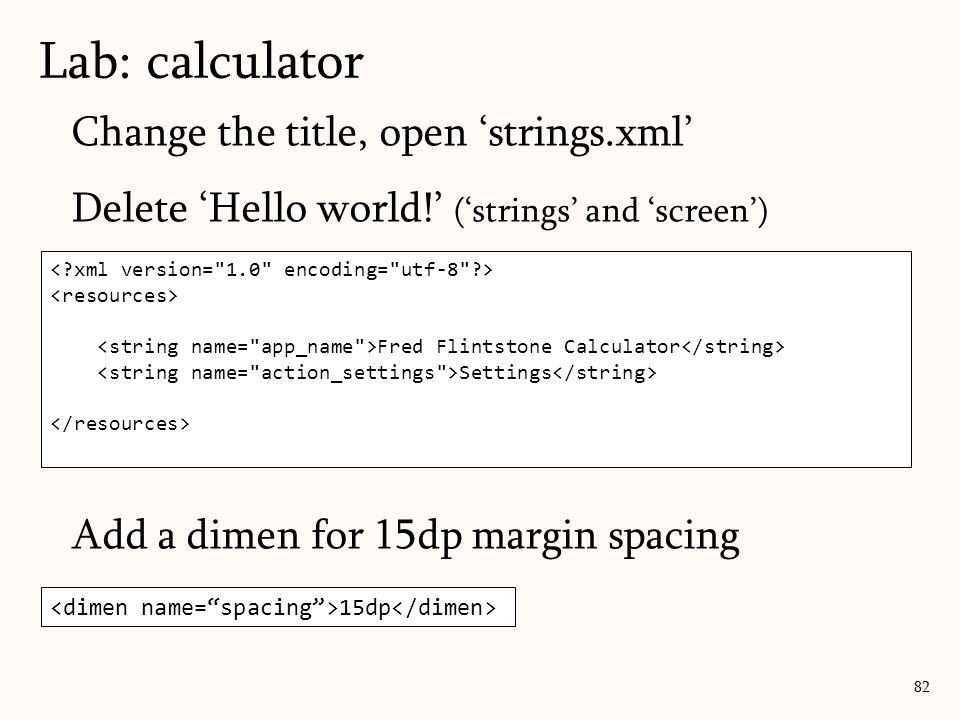 Change the title, open 'strings.xml' Delete 'Hello world!' ('strings' and 'screen') Add a dimen for 15dp margin spacing Lab: calculator 82 Calculator