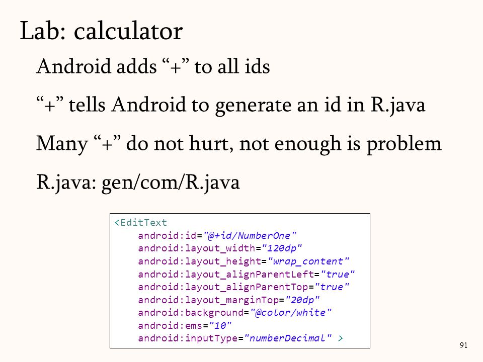Android adds + to all ids + tells Android to generate an id in R.java Many + do not hurt, not enough is problem R.java: gen/com/R.java Lab: calculator 91 <EditText android:id= @+id/NumberOne android:layout_width= 120dp android:layout_height= wrap_content android:layout_alignParentLeft= true android:layout_alignParentTop= true android:layout_marginTop= 20dp android:background= @color/white android:ems= 10 android:inputType= numberDecimal >