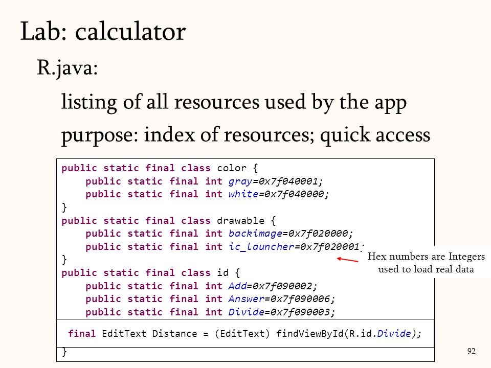 R.java: (resources.java) listing of all resources used by the app purpose: index of resources; quick access Lab: calculator 92 public static final cla