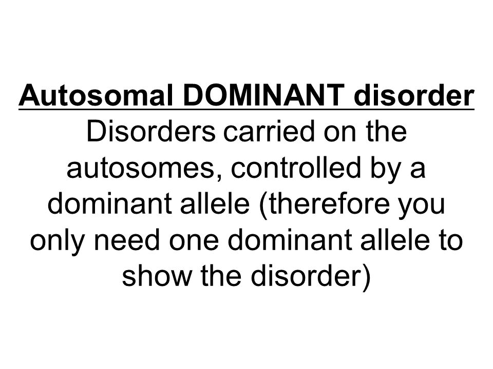 Autosomal DOMINANT disorder Disorders carried on the autosomes, controlled by a dominant allele (therefore you only need one dominant allele to show t