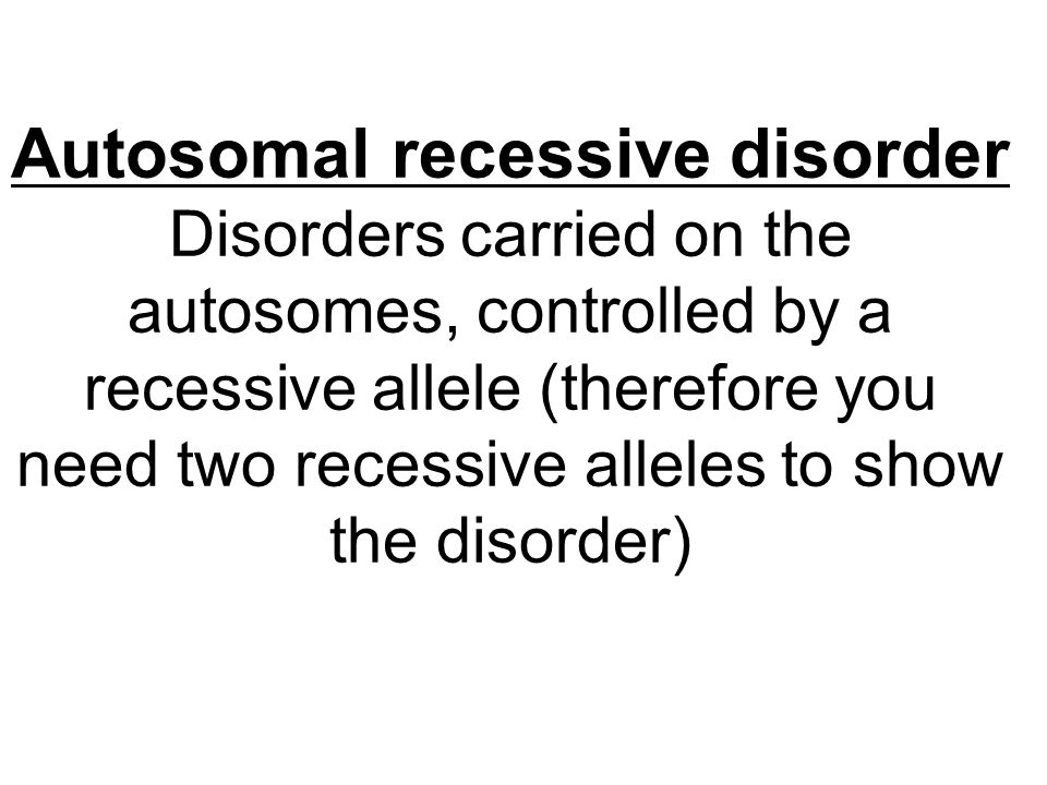 Autosomal recessive disorder Disorders carried on the autosomes, controlled by a recessive allele (therefore you need two recessive alleles to show th