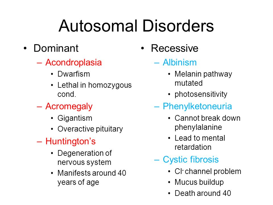 Autosomal Disorders Dominant –Acondroplasia Dwarfism Lethal in homozygous cond. –Acromegaly Gigantism Overactive pituitary –Huntington's Degeneration
