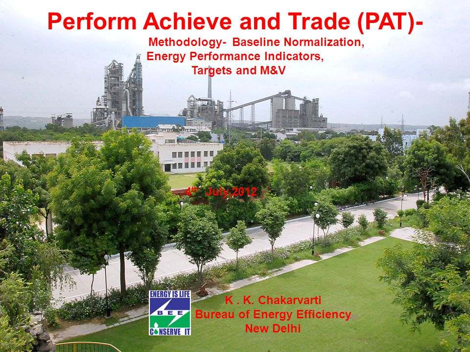 Perform Achieve and Trade (PAT)- Methodology- Baseline Normalization, Energy Performance Indicators, Targets and M&V 4 th July,2012 K.