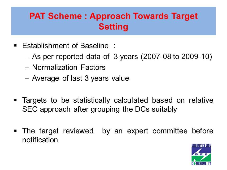 PAT Scheme : Approach Towards Target Setting  Establishment of Baseline : –As per reported data of 3 years (2007-08 to 2009-10) –Normalization Factors –Average of last 3 years value  Targets to be statistically calculated based on relative SEC approach after grouping the DCs suitably  The target reviewed by an expert committee before notification