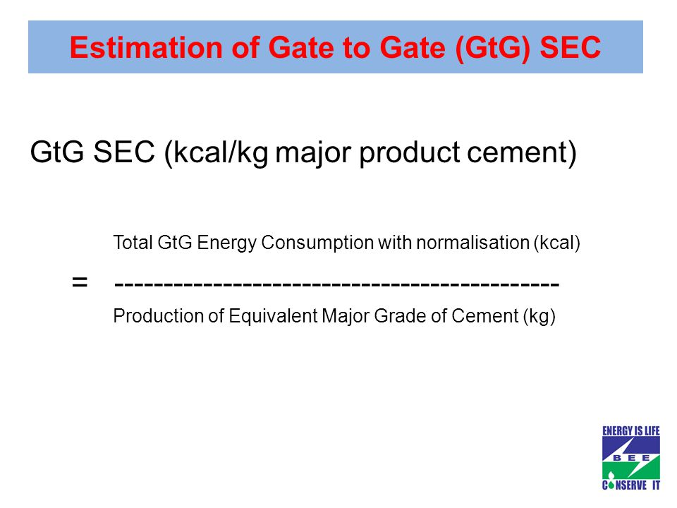 Estimation of Gate to Gate (GtG) SEC GtG SEC (kcal/kg major product cement) Total GtG Energy Consumption with normalisation (kcal) = --------------------------------------------- Production of Equivalent Major Grade of Cement (kg)