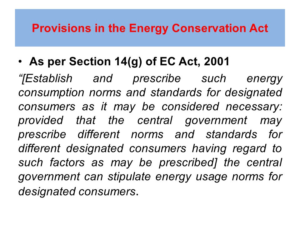 Provisions in the Energy Conservation Act As per Section 14(g) of EC Act, 2001 [Establish and prescribe such energy consumption norms and standards for designated consumers as it may be considered necessary: provided that the central government may prescribe different norms and standards for different designated consumers having regard to such factors as may be prescribed] the central government can stipulate energy usage norms for designated consumers.