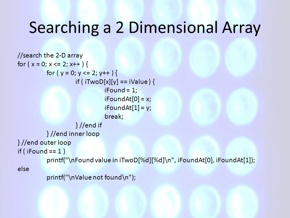 Searching a 2 Dimensional Array //search the 2-D array for ( x = 0; x <= 2; x++ ) { for ( y = 0; y <= 2; y++ ) { if ( iTwoD[x][y] == iValue ) { iFound